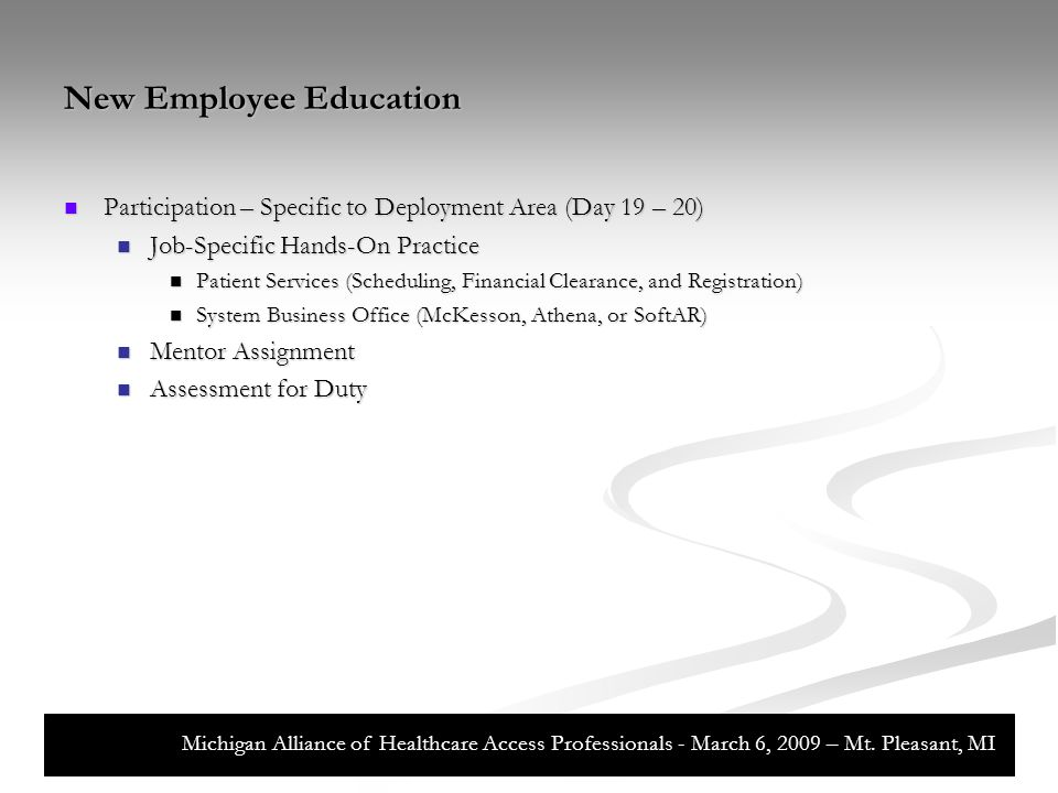 New Employee Education Participation – Specific to Deployment Area (Day 19 – 20) Participation – Specific to Deployment Area (Day 19 – 20) Job-Specific Hands-On Practice Job-Specific Hands-On Practice Patient Services (Scheduling, Financial Clearance, and Registration) Patient Services (Scheduling, Financial Clearance, and Registration) System Business Office (McKesson, Athena, or SoftAR) System Business Office (McKesson, Athena, or SoftAR) Mentor Assignment Mentor Assignment Assessment for Duty Assessment for Duty Michigan Alliance of Healthcare Access Professionals - March 6, 2009 – Mt.