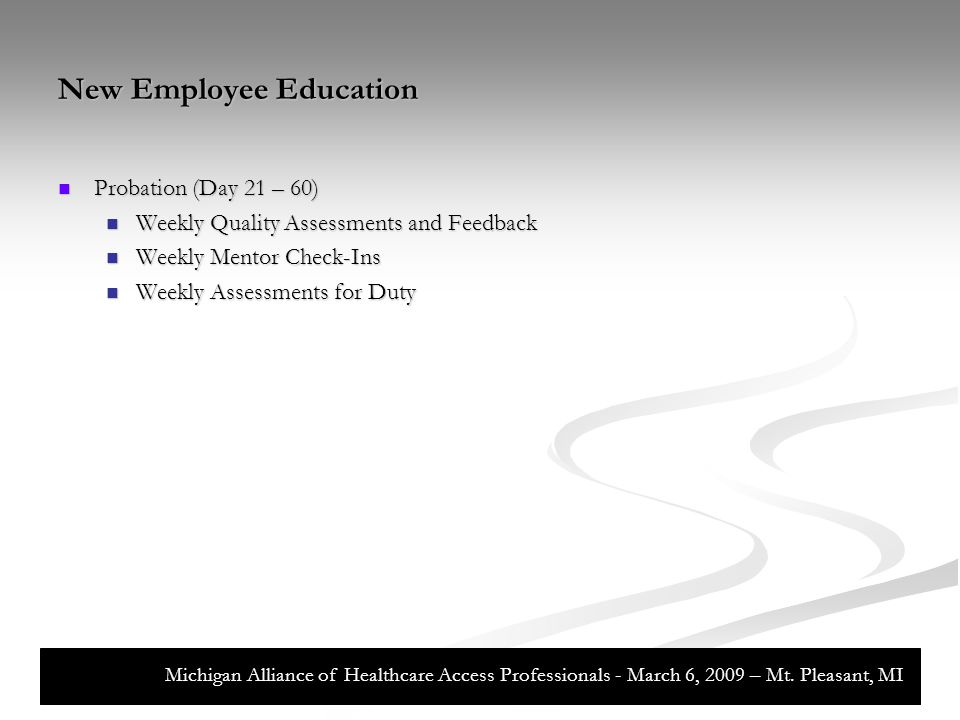 New Employee Education Probation (Day 21 – 60) Probation (Day 21 – 60) Weekly Quality Assessments and Feedback Weekly Quality Assessments and Feedback Weekly Mentor Check-Ins Weekly Mentor Check-Ins Weekly Assessments for Duty Weekly Assessments for Duty Michigan Alliance of Healthcare Access Professionals - March 6, 2009 – Mt.
