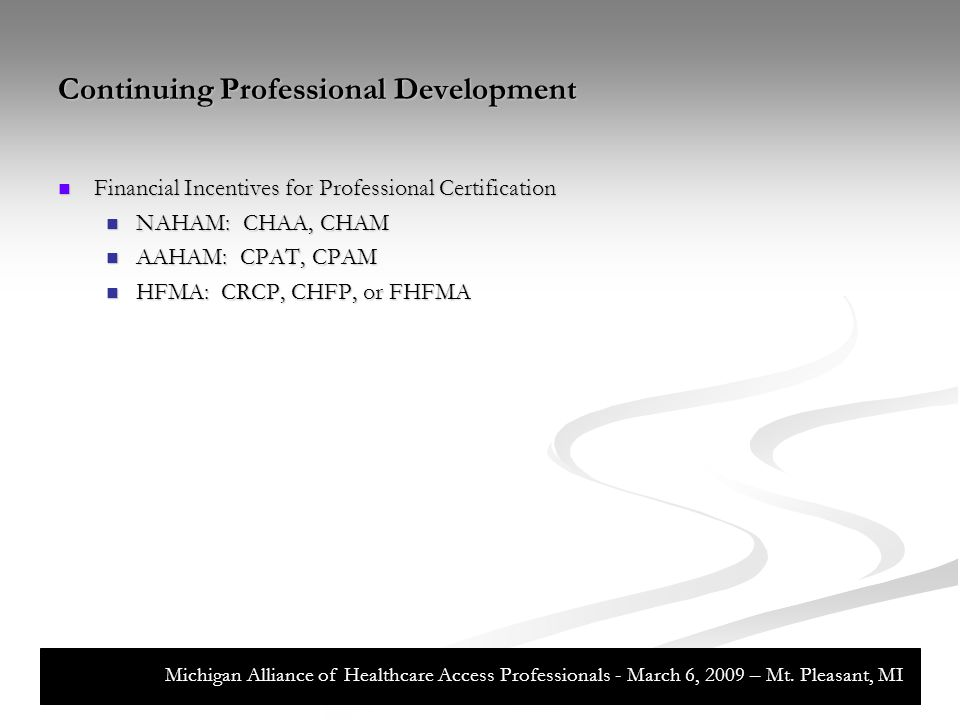 Continuing Professional Development Financial Incentives for Professional Certification Financial Incentives for Professional Certification NAHAM: CHAA, CHAM NAHAM: CHAA, CHAM AAHAM: CPAT, CPAM AAHAM: CPAT, CPAM HFMA: CRCP, CHFP, or FHFMA HFMA: CRCP, CHFP, or FHFMA Michigan Alliance of Healthcare Access Professionals - March 6, 2009 – Mt.
