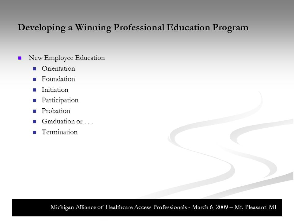 Developing a Winning Professional Education Program Continuing Professional Development Continuing Professional Development Web-Based Updates Web-Based Updates Classroom Updates Classroom Updates Financial Incentives for Professional Certification Financial Incentives for Professional Certification Michigan Alliance of Healthcare Access Professionals - March 6, 2009 – Mt.