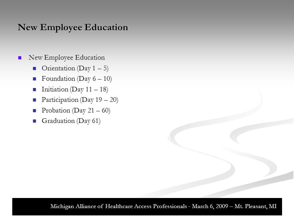 New Employee Education New Employee Education New Employee Education Orientation (Day 1 – 5) Orientation (Day 1 – 5) Foundation (Day 6 – 10) Foundation (Day 6 – 10) Initiation (Day 11 – 18) Initiation (Day 11 – 18) Participation (Day 19 – 20) Participation (Day 19 – 20) Probation (Day 21 – 60) Probation (Day 21 – 60) Graduation (Day 61) Graduation (Day 61) Michigan Alliance of Healthcare Access Professionals - March 6, 2009 – Mt.