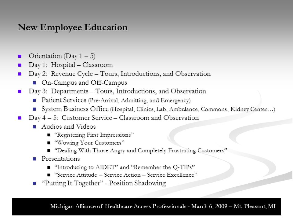 New Employee Education Foundation (Day 6 – 10) Foundation (Day 6 – 10) Revenue Cycle Basic Training – IMA's Web University Revenue Cycle Basic Training – IMA's Web University Patient Access Section Samples Patient Access Section Samples Medicare and Medical Necessity Medicare and Medical Necessity How Registration Fits Into the Revenue Cycle How Registration Fits Into the Revenue Cycle Patient Information Gathering Patient Information Gathering Insurance Guidelines Insurance Guidelines Patient Accounting Section Samples Patient Accounting Section Samples Fundamentals Fundamentals Billing Billing Account Maintenance Account Maintenance Follow Up Follow Up Customer Service Customer Service Michigan Alliance of Healthcare Access Professionals - March 6, 2009 – Mt.