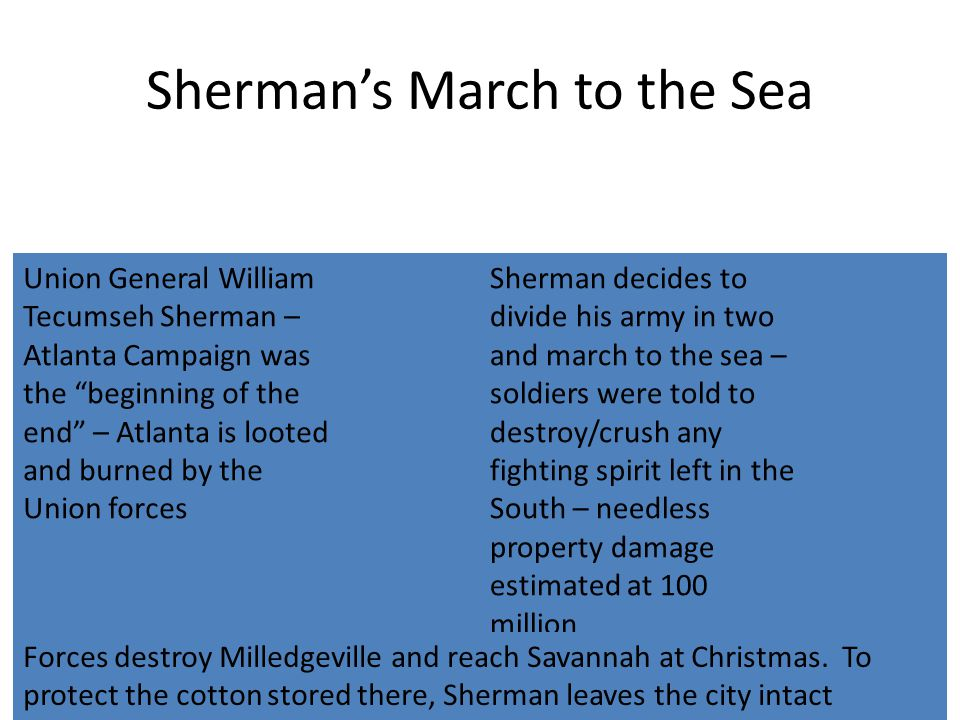 Sherman's March to the Sea Union General William Tecumseh Sherman – Atlanta Campaign was the beginning of the end – Atlanta is looted and burned by the Union forces Sherman decides to divide his army in two and march to the sea – soldiers were told to destroy/crush any fighting spirit left in the South – needless property damage estimated at 100 million Forces destroy Milledgeville and reach Savannah at Christmas.