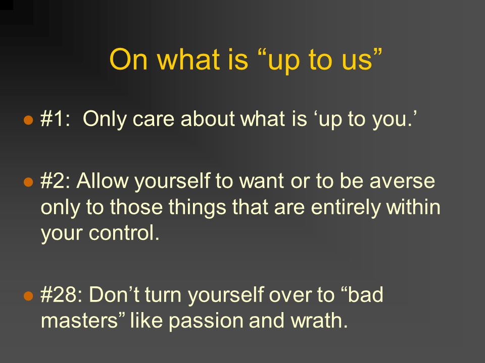 On what is up to us #1: Only care about what is 'up to you.' #2: Allow yourself to want or to be averse only to those things that are entirely within your control.