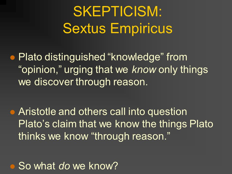 SKEPTICISM: Sextus Empiricus Plato distinguished knowledge from opinion, urging that we know only things we discover through reason.
