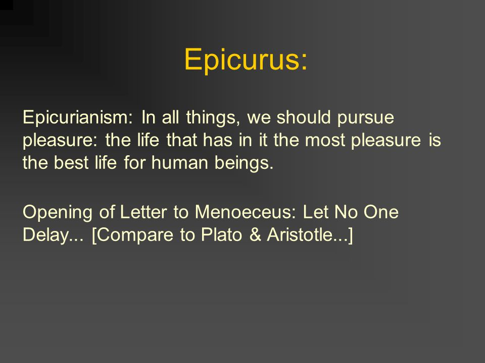Epicurus: Epicurianism: In all things, we should pursue pleasure: the life that has in it the most pleasure is the best life for human beings.