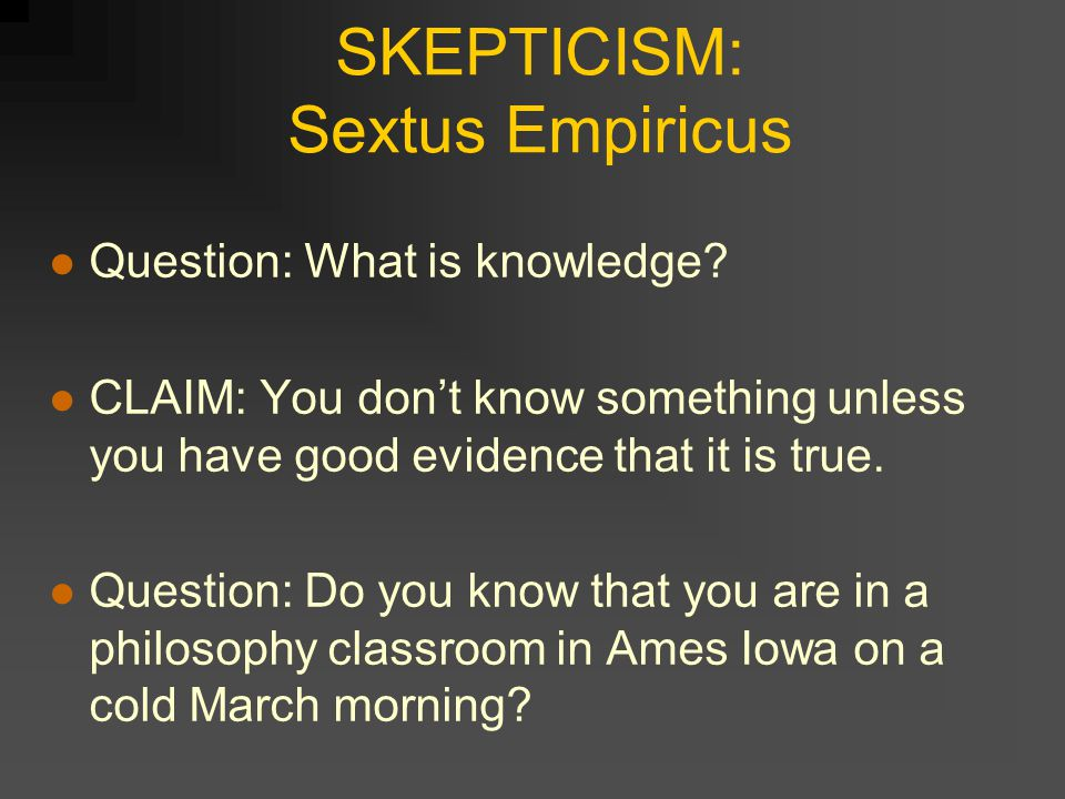 SKEPTICISM: Sextus Empiricus Question: What is knowledge.