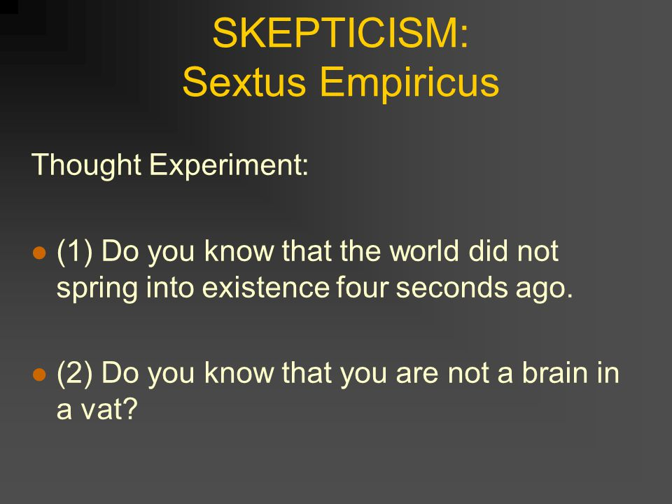SKEPTICISM: Sextus Empiricus Thought Experiment: (1) Do you know that the world did not spring into existence four seconds ago.