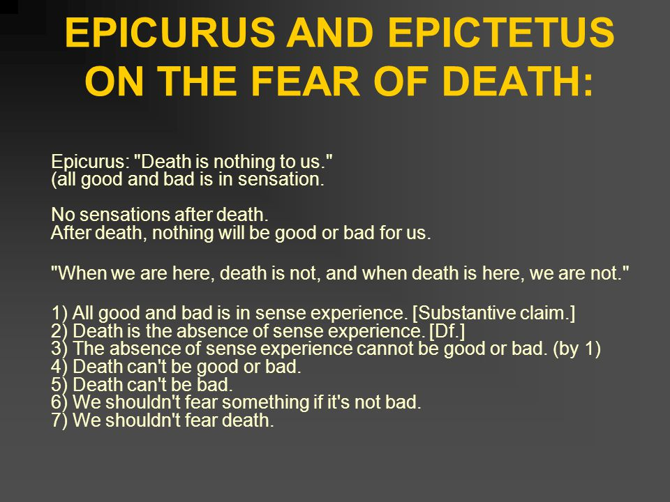 EPICURUS AND EPICTETUS ON THE FEAR OF DEATH: Epicurus: Death is nothing to us. (all good and bad is in sensation.