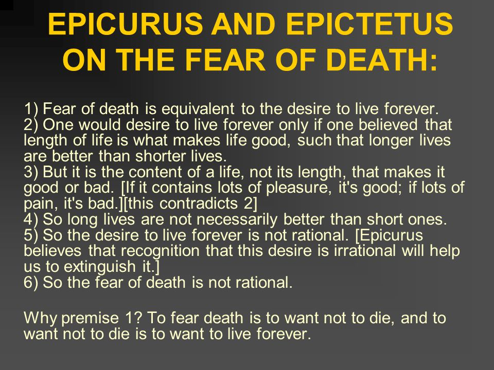 EPICURUS AND EPICTETUS ON THE FEAR OF DEATH: 1) Fear of death is equivalent to the desire to live forever.