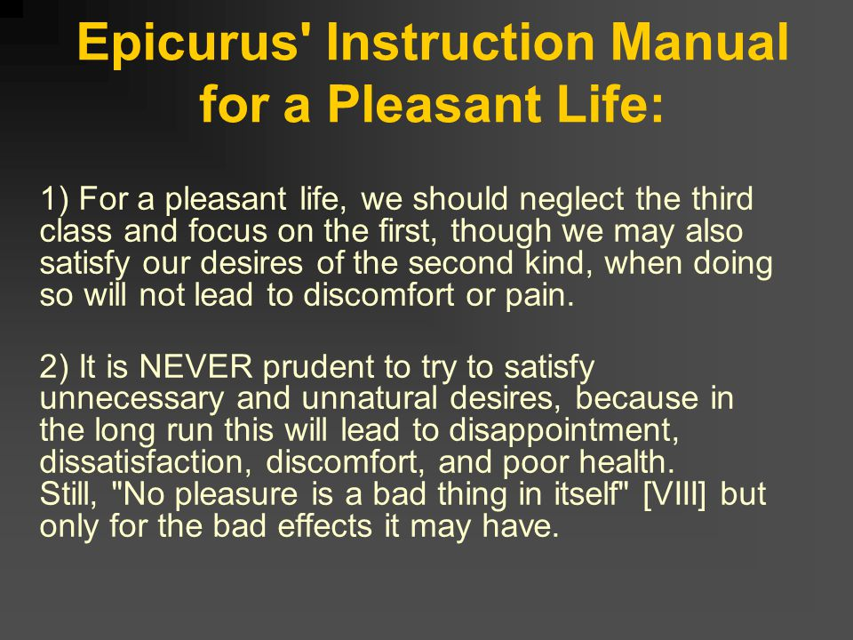 Epicurus Instruction Manual for a Pleasant Life: 1) For a pleasant life, we should neglect the third class and focus on the first, though we may also satisfy our desires of the second kind, when doing so will not lead to discomfort or pain.