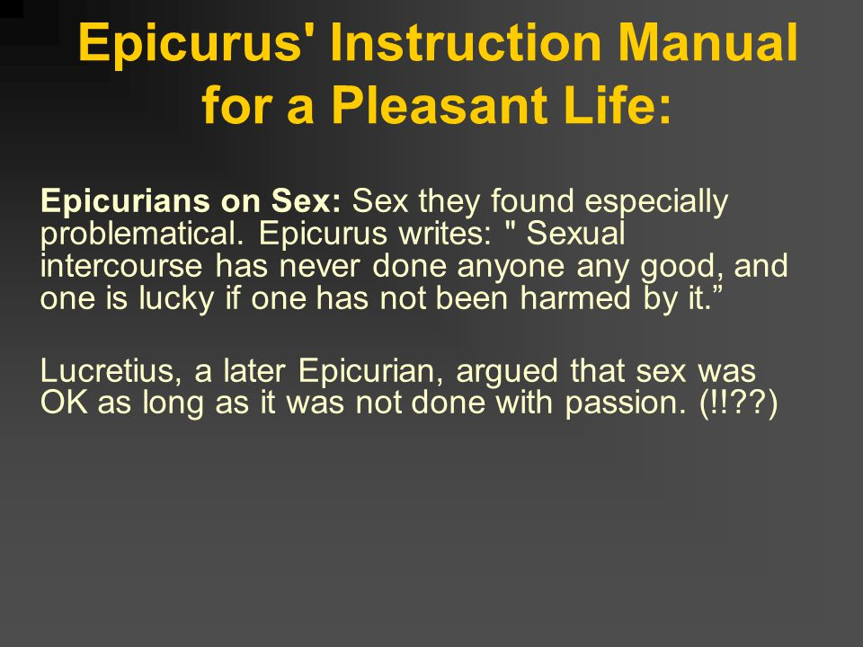 Epicurus Instruction Manual for a Pleasant Life: 3) TAKE THE LONG VIEW and PLAN CAREFULLY Epicurus focuses on the pleasant LIFE, so any pleasure or desire we are considering must be understood in the context of our whole lives.