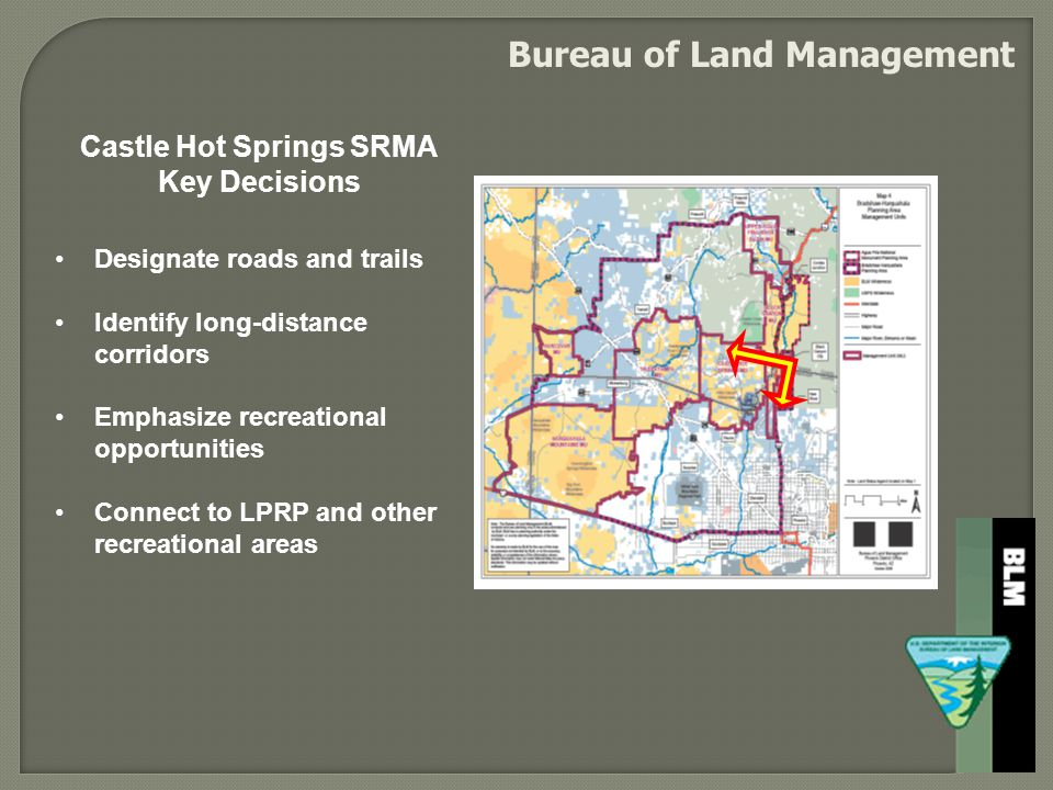 Bureau of Land Management Designate roads and trails Identify long-distance corridors Emphasize recreational opportunities Connect to LPRP and other recreational areas Castle Hot Springs SRMA Key Decisions