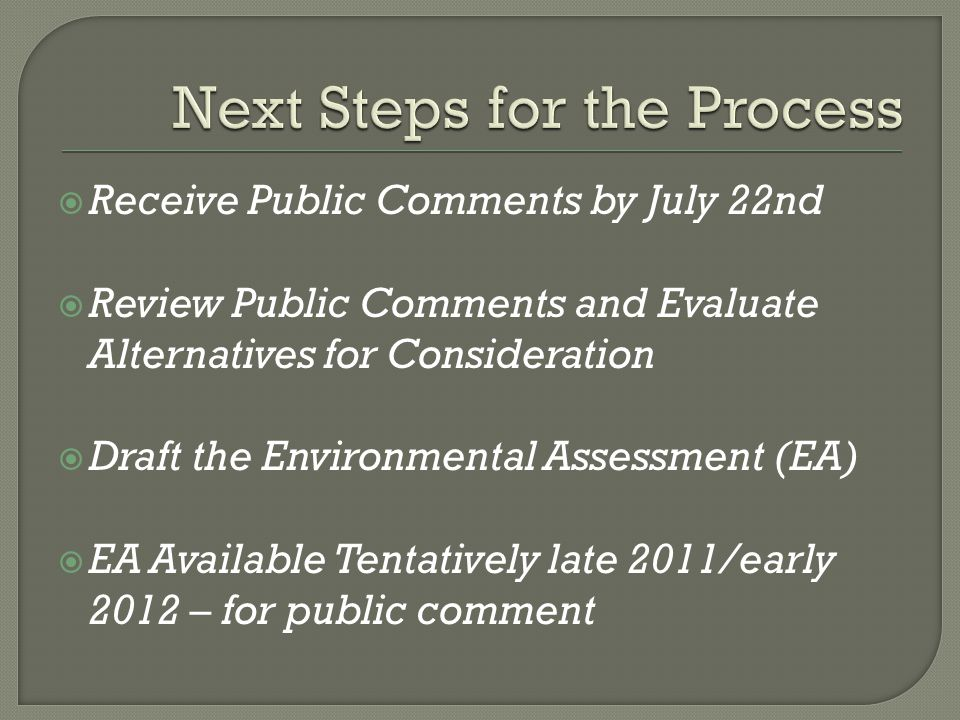  Receive Public Comments by July 22nd  Review Public Comments and Evaluate Alternatives for Consideration  Draft the Environmental Assessment (EA)  EA Available Tentatively late 2011/early 2012 – for public comment