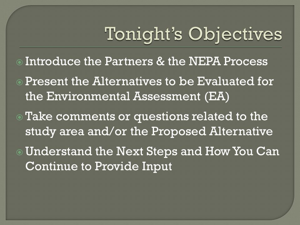  Introduce the Partners & the NEPA Process  Present the Alternatives to be Evaluated for the Environmental Assessment (EA)  Take comments or questions related to the study area and/or the Proposed Alternative  Understand the Next Steps and How You Can Continue to Provide Input