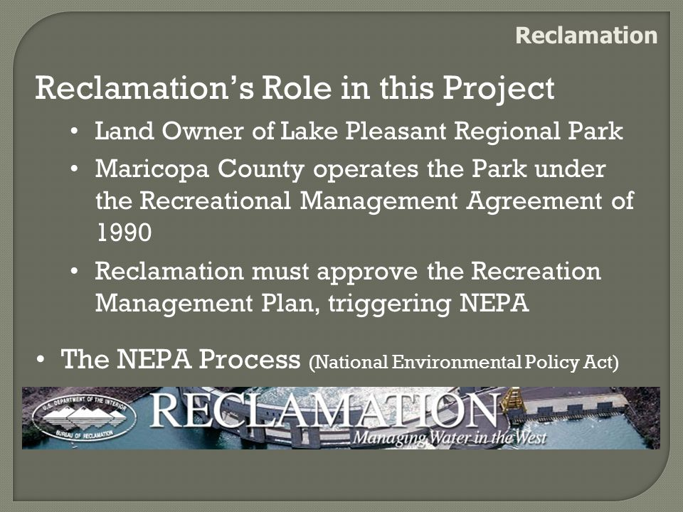 Reclamation Reclamation's Role in this Project Land Owner of Lake Pleasant Regional Park Maricopa County operates the Park under the Recreational Management Agreement of 1990 Reclamation must approve the Recreation Management Plan, triggering NEPA The NEPA Process (National Environmental Policy Act)