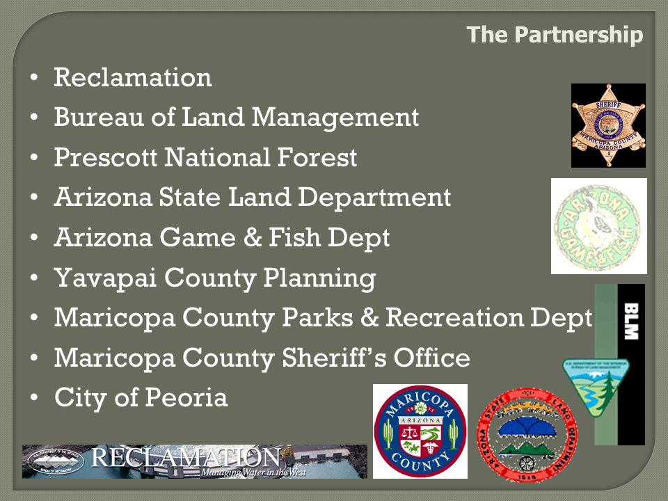 The Partnership Reclamation Bureau of Land Management Prescott National Forest Arizona State Land Department Arizona Game & Fish Dept Yavapai County Planning Maricopa County Parks & Recreation Dept Maricopa County Sheriff's Office City of Peoria