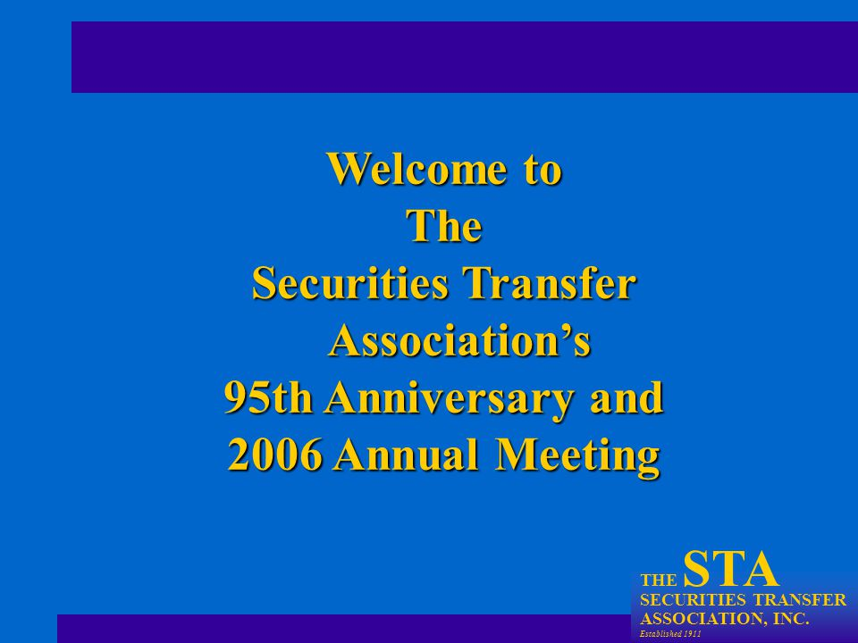THE STA SECURITIES TRANSFER ASSOCIATION, INC. Established 1911 Welcome to The Securities Transfer Association's 95th Anniversary and 2006 Annual Meeti