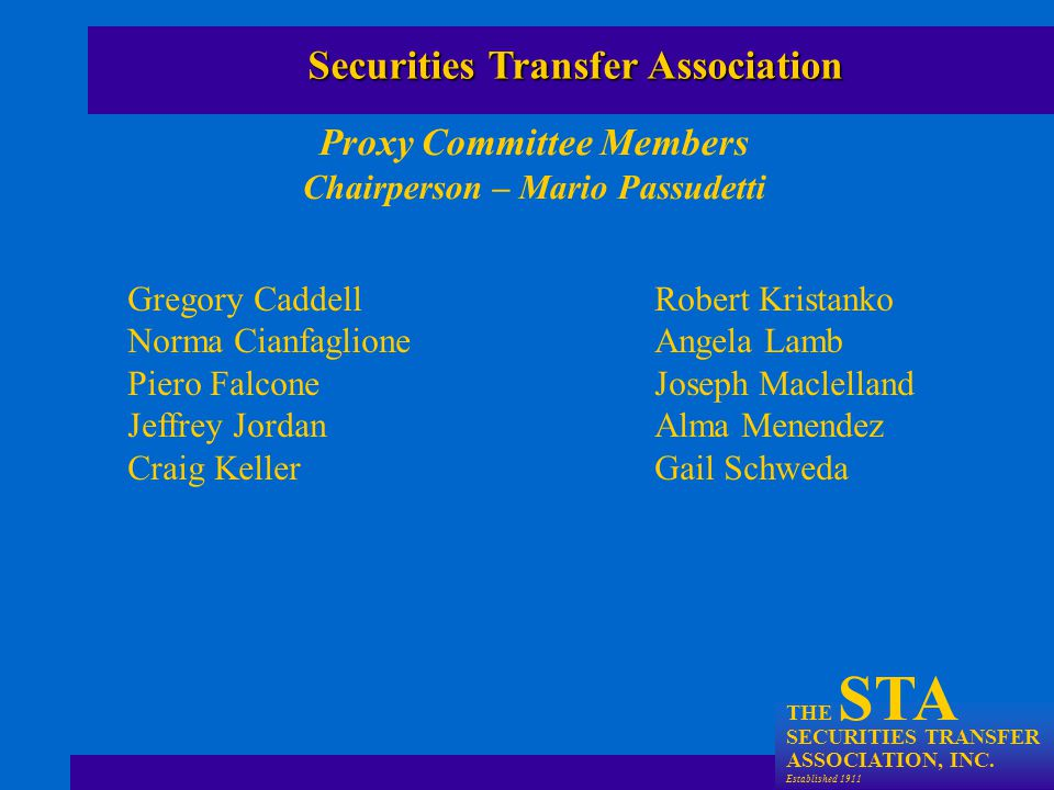 THE STA SECURITIES TRANSFER ASSOCIATION, INC. Established 1911 Proxy Committee Members Chairperson – Mario Passudetti Securities Transfer Association