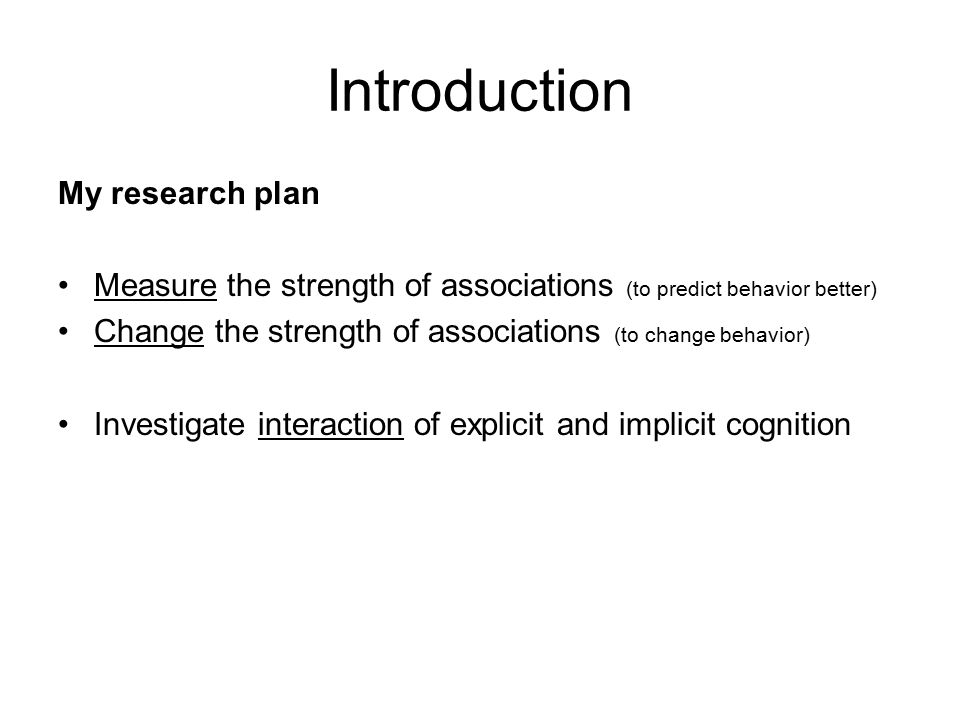 Introduction My research plan Measure the strength of associations (to predict behavior better) Change the strength of associations (to change behavior) Investigate interaction of explicit and implicit cognition
