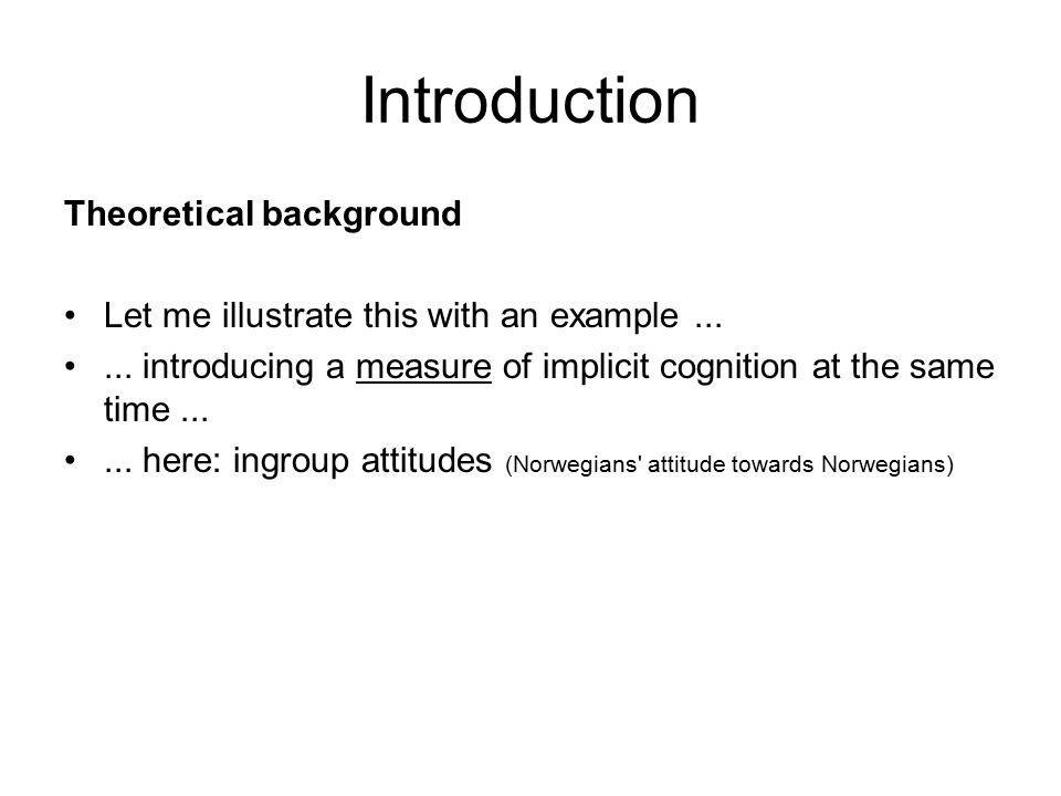 Introduction Theoretical background Let me illustrate this with an example...... introducing a measure of implicit cognition at the same time...... he