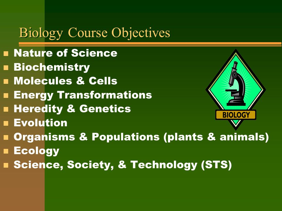 Biology Course Objectives n Nature of Science n Biochemistry n Molecules & Cells n Energy Transformations n Heredity & Genetics n Evolution n Organisms & Populations (plants & animals) n Ecology n Science, Society, & Technology (STS)