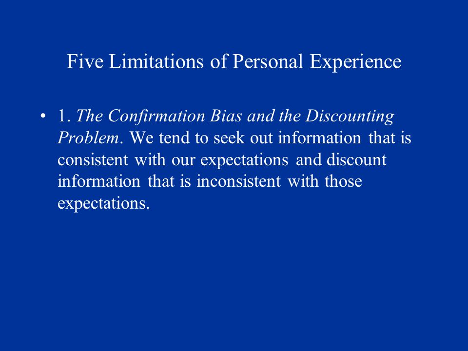 Five Limitations of Personal Experience 1. The Confirmation Bias and the Discounting Problem.