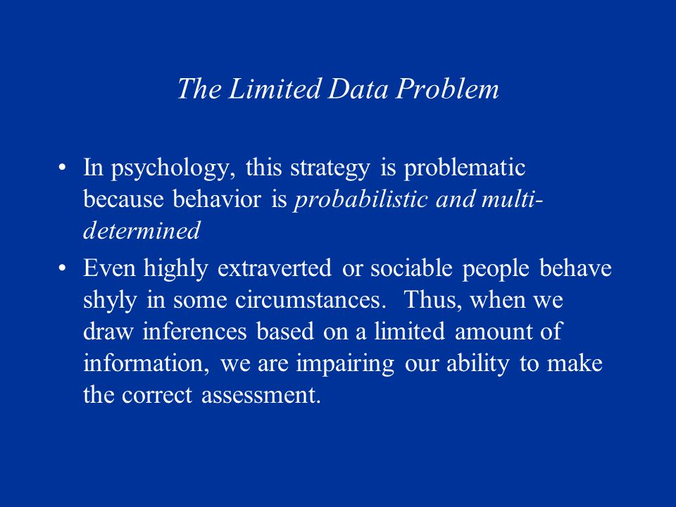 The Limited Data Problem In psychology, this strategy is problematic because behavior is probabilistic and multi- determined Even highly extraverted or sociable people behave shyly in some circumstances.