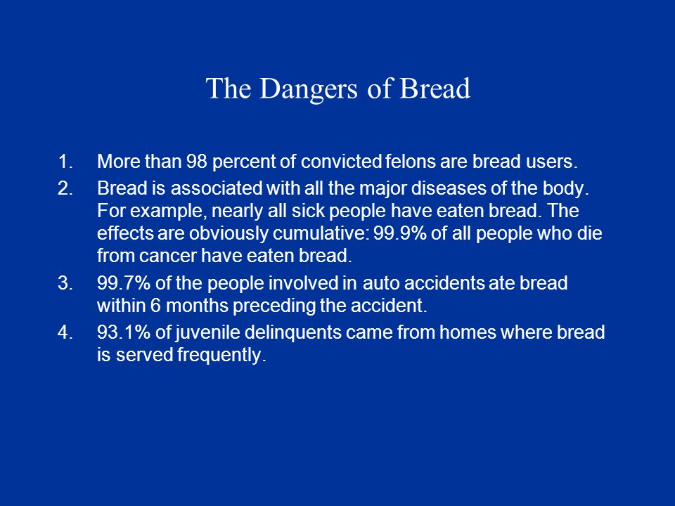 The Dangers of Bread 1.More than 98 percent of convicted felons are bread users.