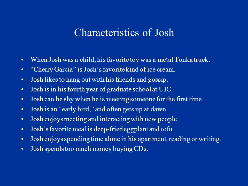 Characteristics of Josh When Josh was a child, his favorite toy was a metal Tonka truck.