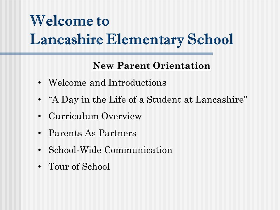 Welcome to Lancashire Elementary School New Parent Orientation Welcome and Introductions A Day in the Life of a Student at Lancashire Curriculum Overview Parents As Partners School-Wide Communication Tour of School