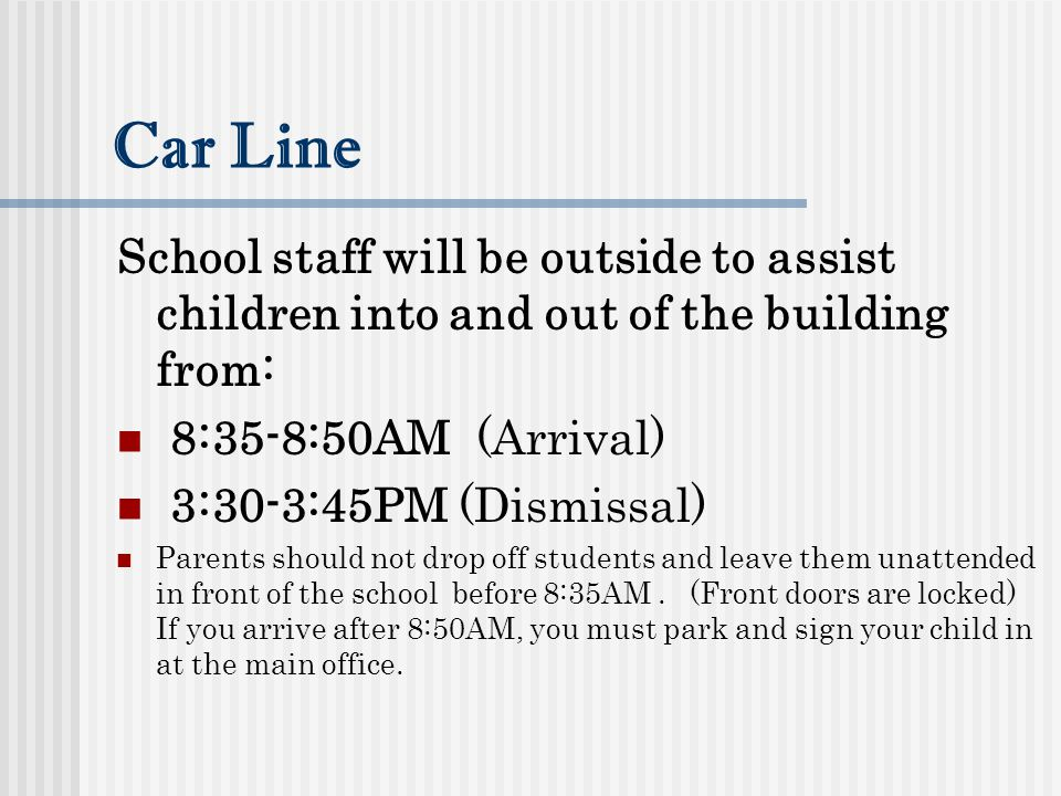 Car Line School staff will be outside to assist children into and out of the building from: 8:35-8:50AM (Arrival) 3:30-3:45PM (Dismissal) Parents should not drop off students and leave them unattended in front of the school before 8:35AM.