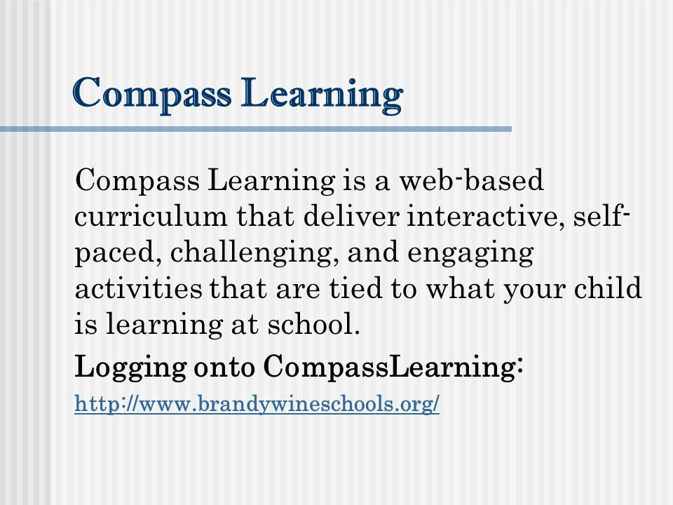Compass Learning Compass Learning is a web-based curriculum that deliver interactive, self- paced, challenging, and engaging activities that are tied to what your child is learning at school.