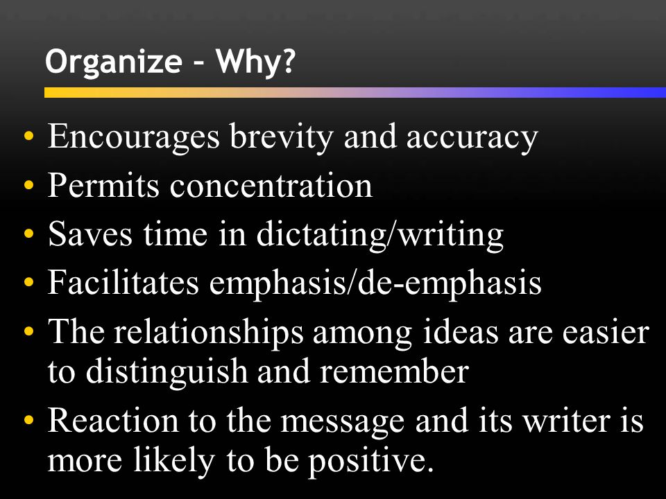 Organize – Why? Encourages brevity and accuracy Permits concentration Saves time in dictating/writing Facilitates emphasis/de-emphasis The relationshi