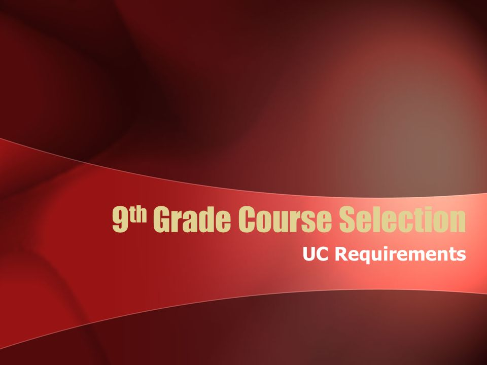 9 th Grade Course Selection UC Requirements