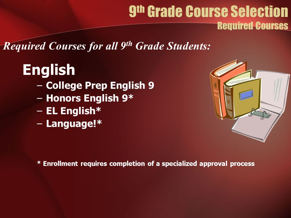 English –College Prep English 9 –Honors English 9* –EL English* –Language!* * Enrollment requires completion of a specialized approval process Required Courses for all 9 th Grade Students: 9 th Grade Course Selection Required Courses