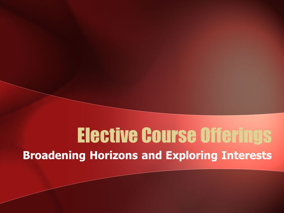 Elective Course Offerings Broadening Horizons and Exploring Interests