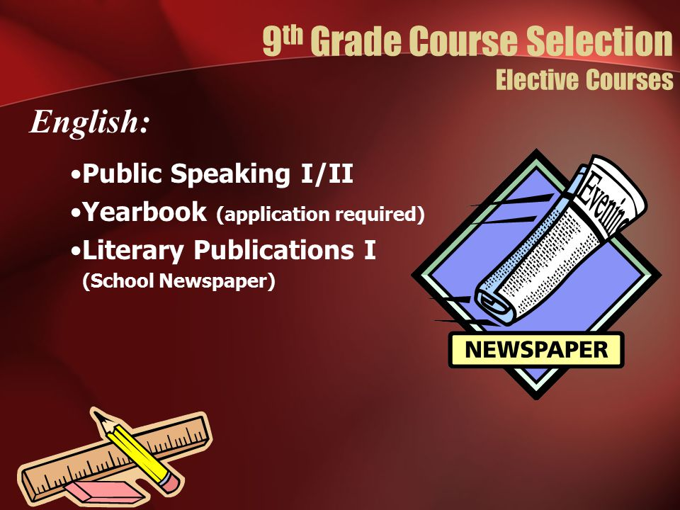 Public Speaking I/II Yearbook (application required) Literary Publications I (School Newspaper) English: 9 th Grade Course Selection Elective Courses