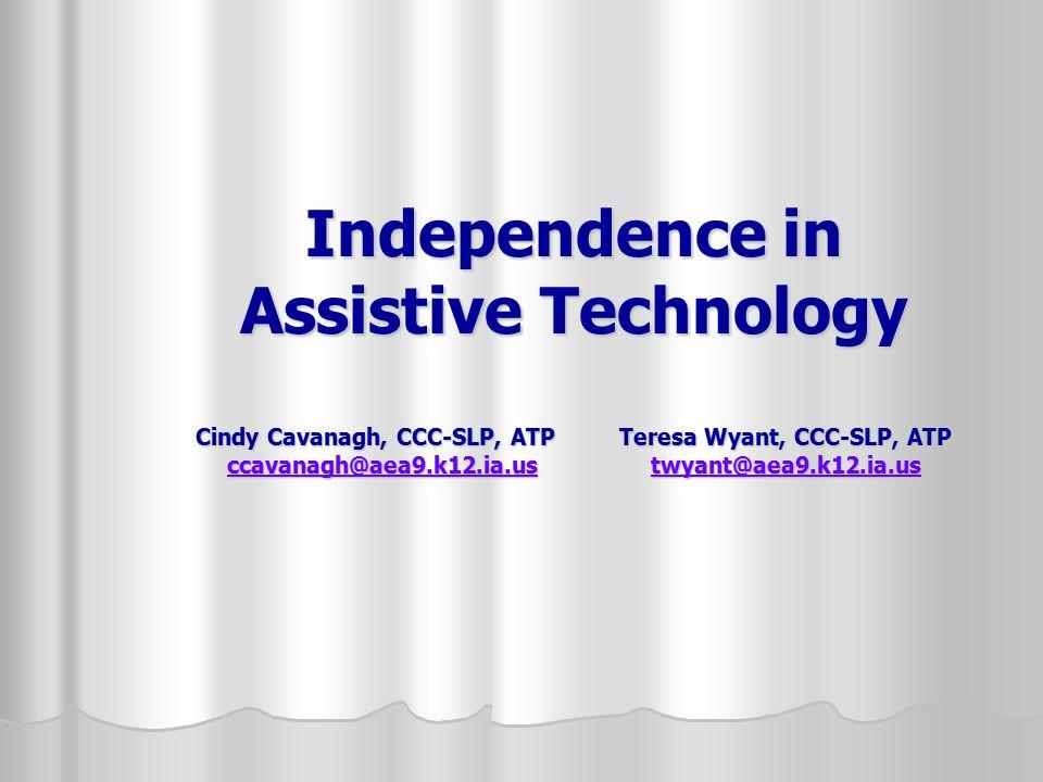 Independence in Assistive Technology Cindy Cavanagh, CCC-SLP, ATP Teresa Wyant, CCC-SLP, ATP ccavanagh@aea9.k12.ia.us twyant@aea9.k12.ia.us ccavanagh@aea9.k12.ia.ustwyant@aea9.k12.ia.us ccavanagh@aea9.k12.ia.ustwyant@aea9.k12.ia.us