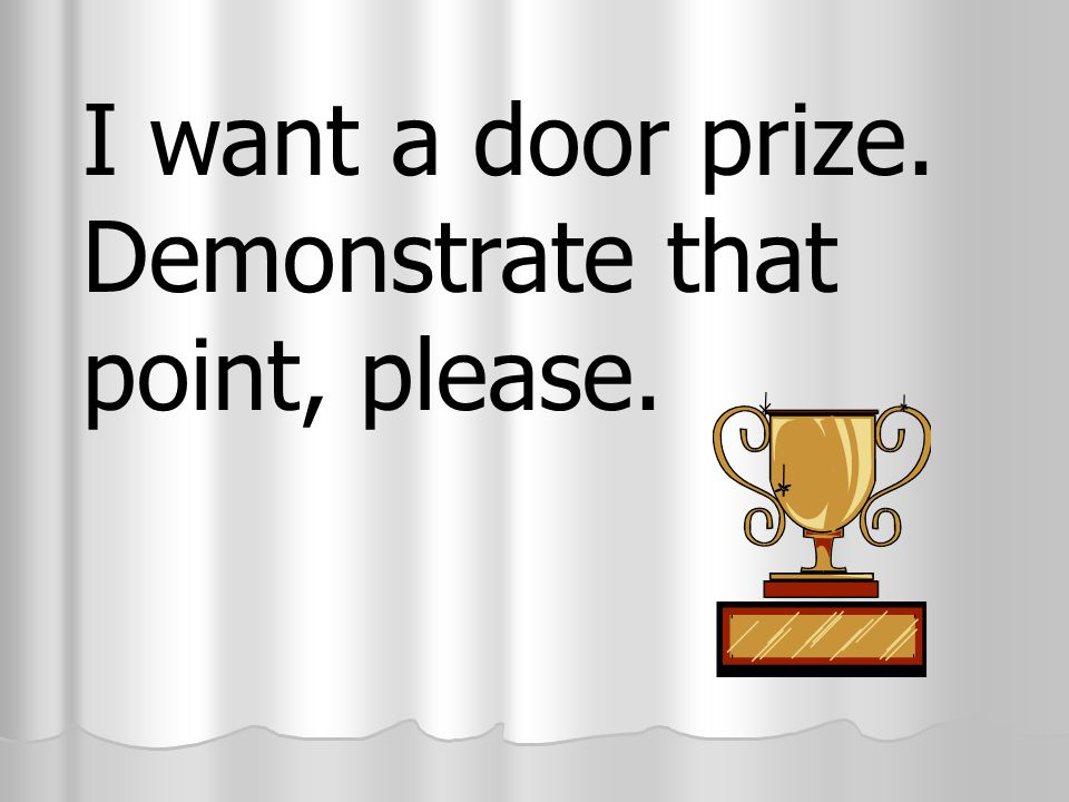 I want a door prize. Demonstrate that point, please.