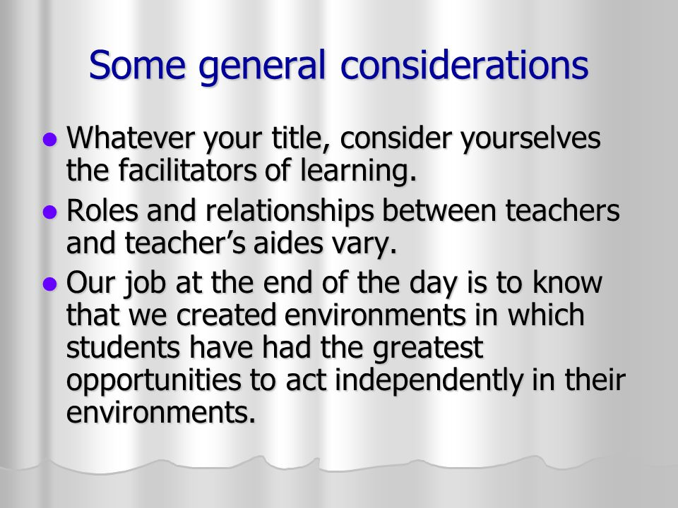 Some general considerations Whatever your title, consider yourselves the facilitators of learning.