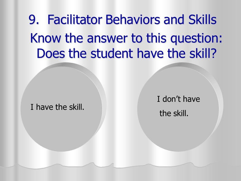 Know the answer to this question: Does the student have the skill? I have the skill. I don't have the skill. 9. Facilitator Behaviors and Skills