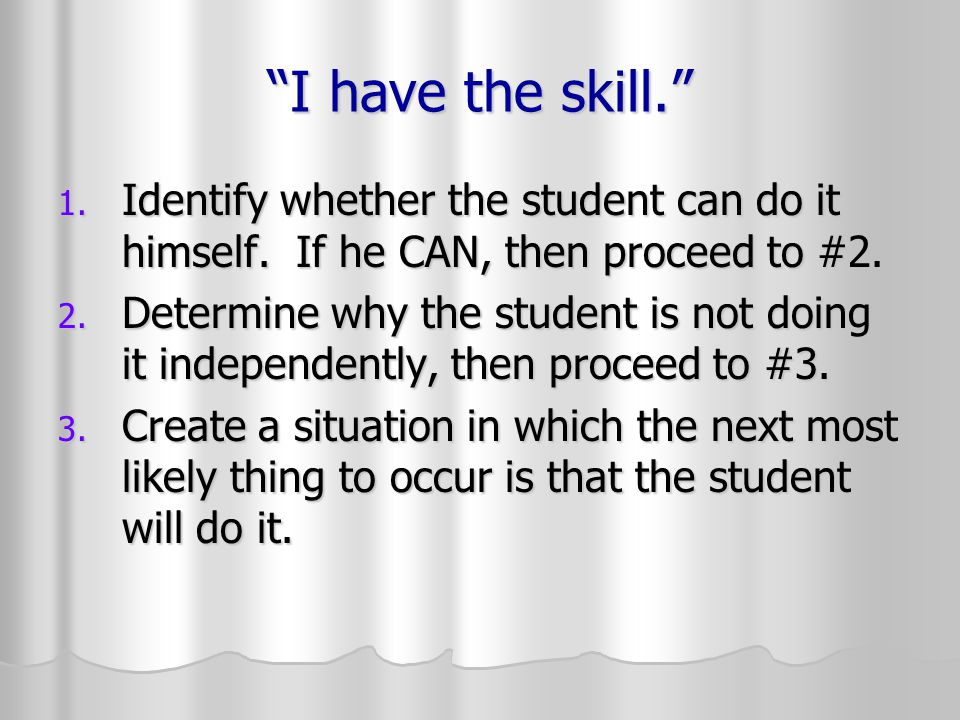 I have the skill. 1.Identify whether the student can do it himself.