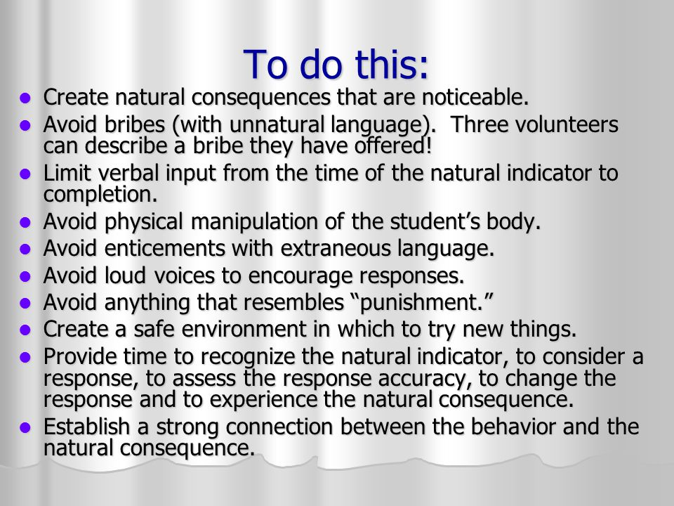 To do this: Create natural consequences that are noticeable.