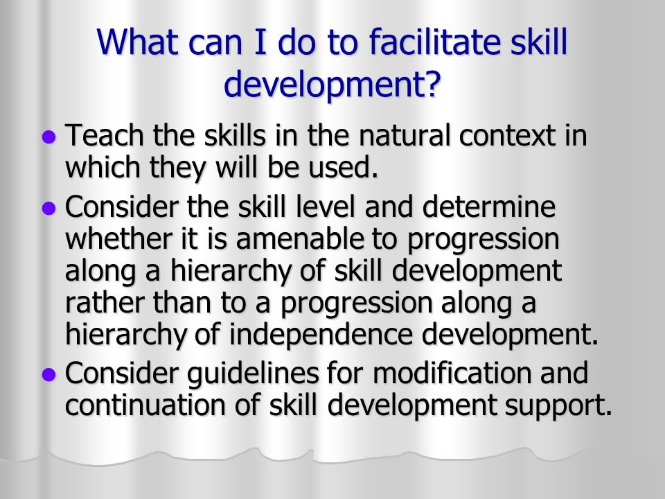 What can I do to facilitate skill development? Teach the skills in the natural context in which they will be used. Teach the skills in the natural con