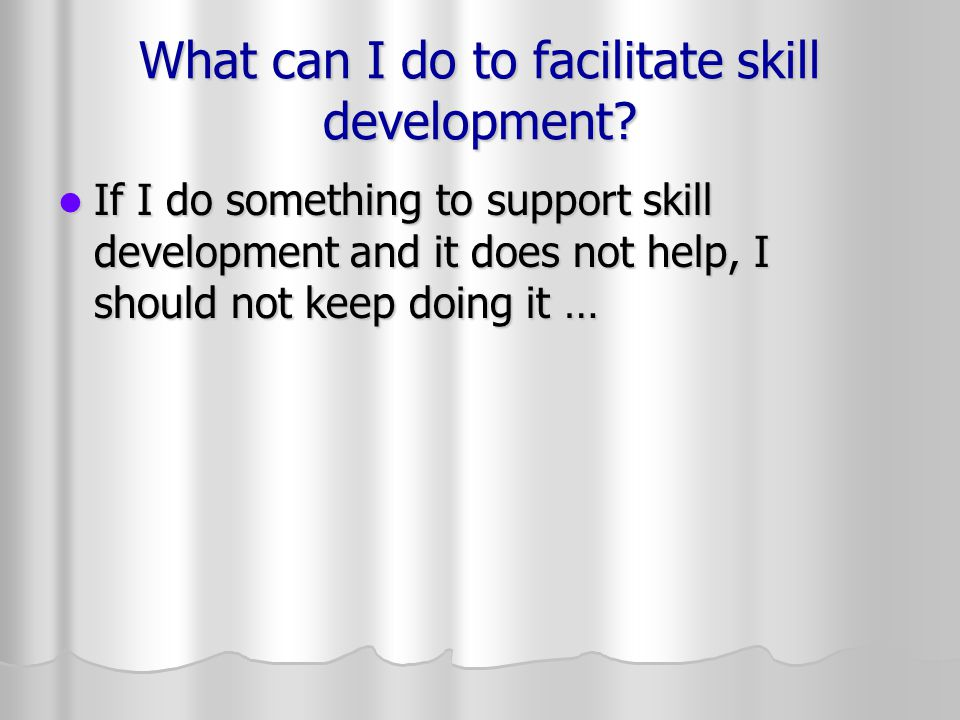 What can I do to facilitate skill development? If I do something to support skill development and it does not help, I should not keep doing it … If I