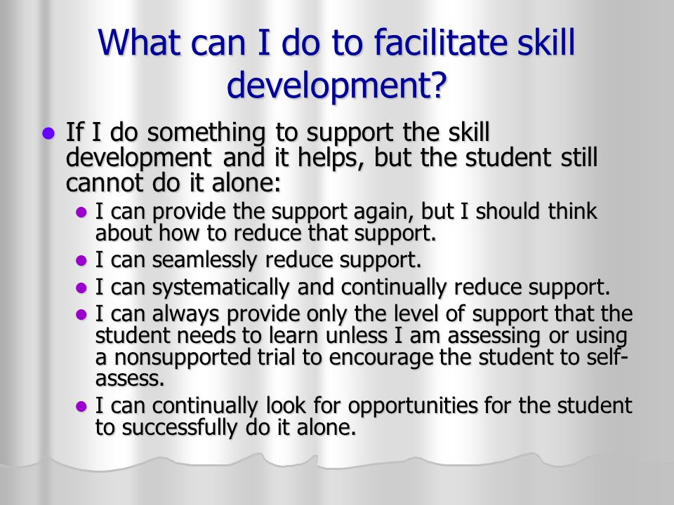 What can I do to facilitate skill development? If I do something to support the skill development and it helps, but the student still cannot do it alo