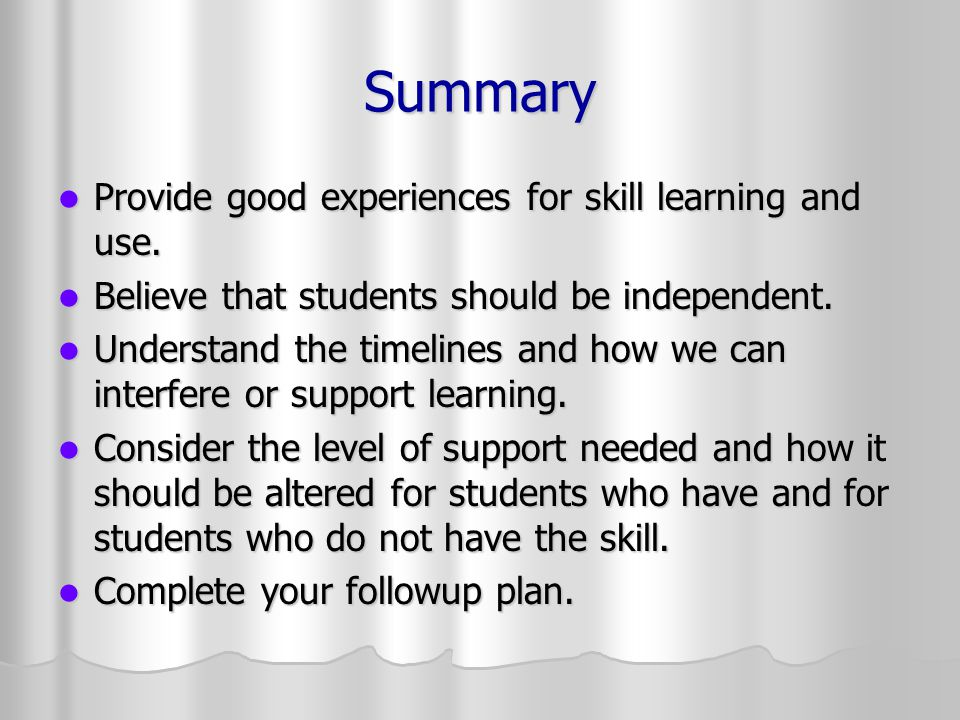 Summary Provide good experiences for skill learning and use. Provide good experiences for skill learning and use. Believe that students should be inde
