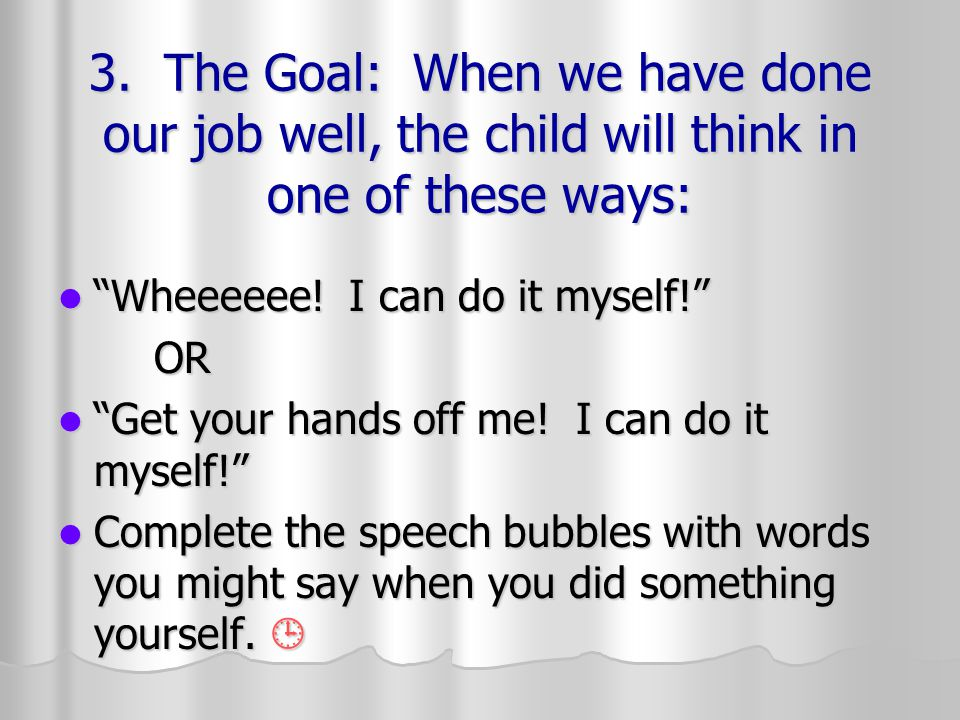 3. The Goal: When we have done our job well, the child will think in one of these ways: Wheeeeee.