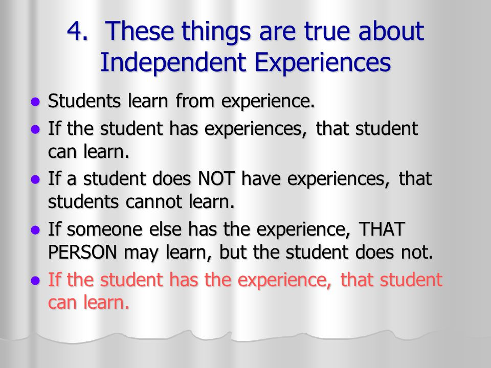4. These things are true about Independent Experiences Students learn from experience.